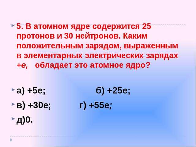5.В атомном ядре содержится 25 протонов и 30 нейтронов. Каким положительным...