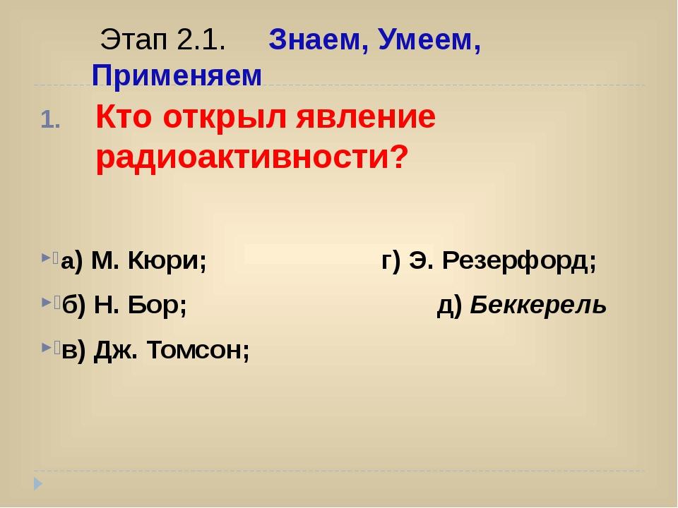 Кто открыл явление радиоактивности? а) М. Кюри; г) Э. Резерфорд; б) Н. Бор;...