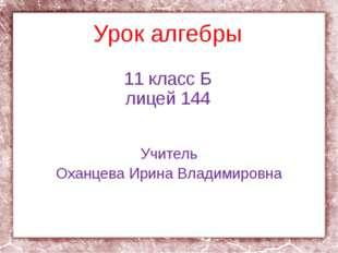 Урок алгебры 11 класс Б лицей 144 Учитель Оханцева Ирина Владимировна