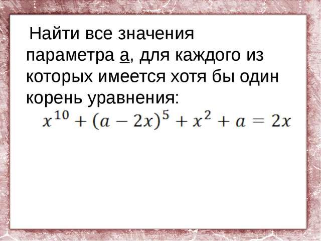 Найти все значения параметра а, для каждого из которых имеется хотя бы один...