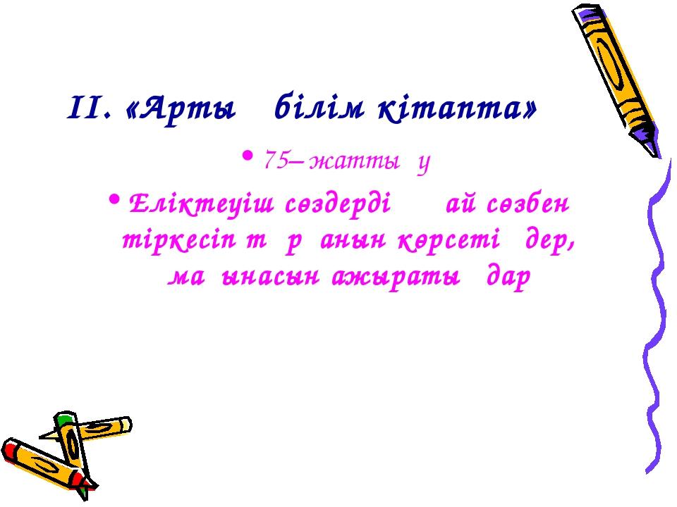ІІ. «Артық білім кітапта» 75– жаттығу Еліктеуіш сөздердің қай сөзбен тіркесіп...