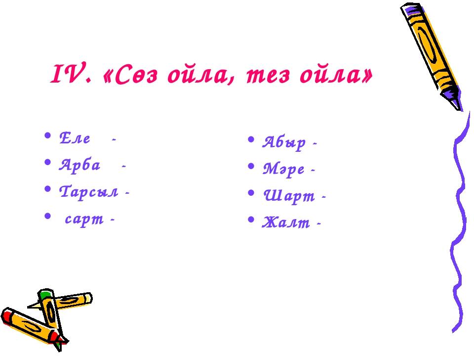 ІV. «Сөз ойла, тез ойла» Елең - Арбаң - Тарсыл - сарт - Абыр - Мәре - Шарт -...