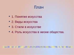 План 1. Понятие искусства 2. Виды искусства 3. Стили в искусстве 4. Роль иску