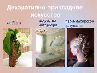 Декоративно-прикладное искусство искусство интерьера икебана парикмахерское и
