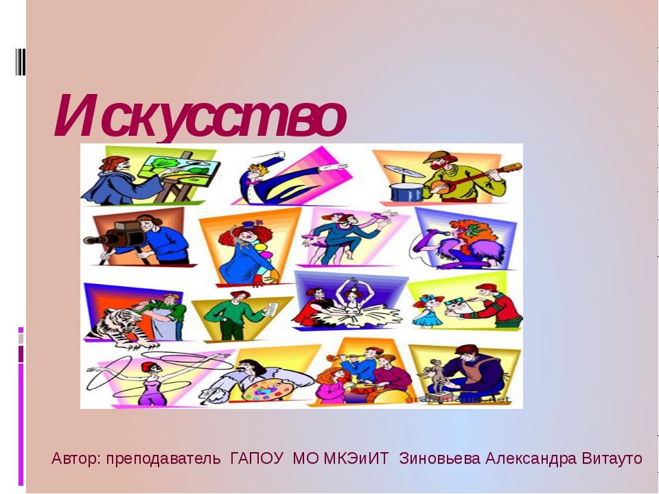 Искусство Автор: преподаватель ГАПОУ МО МКЭиИТ Зиновьева Александра Витауто