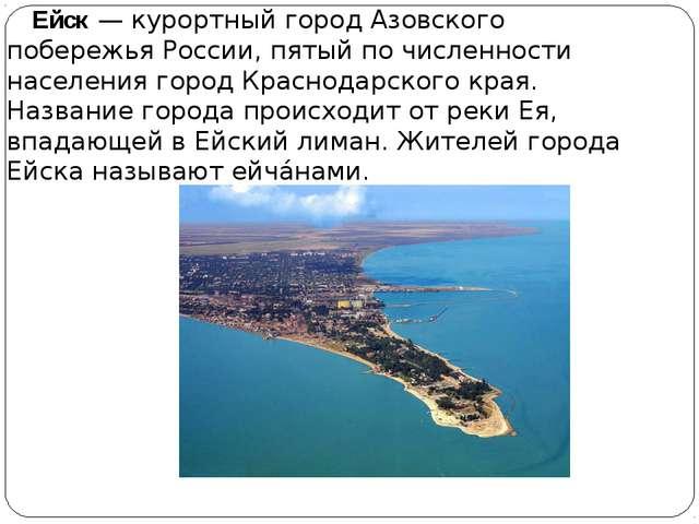 Ейск— курортный город Азовского побережьяРоссии, пятый по численности насе...