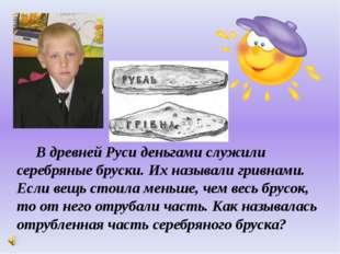 В древней Руси деньгами служили серебряные бруски. Их называли гривнами. Есл