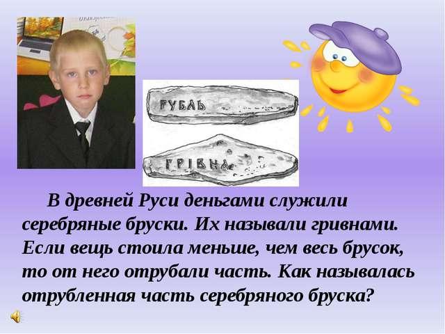В древней Руси деньгами служили серебряные бруски. Их называли гривнами. Есл...