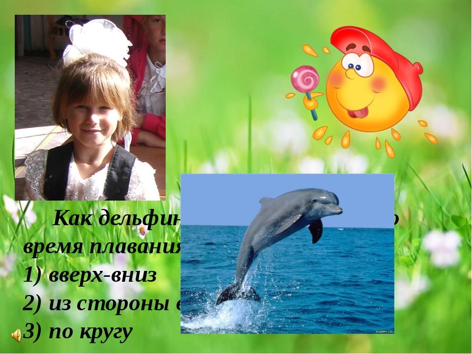 Как дельфин двигает хвостом во время плавания? 1) вверх-вниз 2) из стороны в...