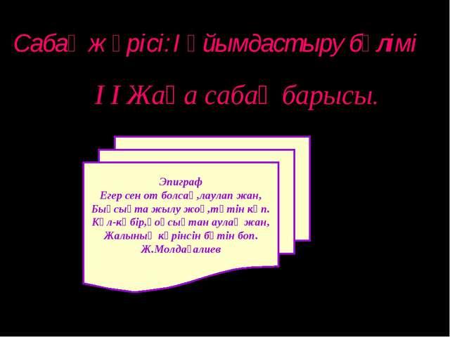 Сабақ жүрісі:I Ұйымдастыру бөлімі I I Жаңа сабақ барысы. Эпиграф Егер сен от...