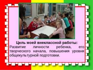 Цель моей внеклассной работы: Развитие личности ребенка, его творческого нач