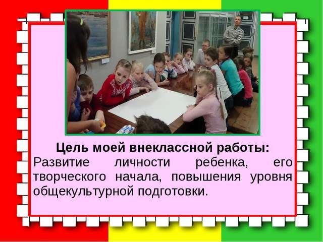 Цель моей внеклассной работы: Развитие личности ребенка, его творческого нач...