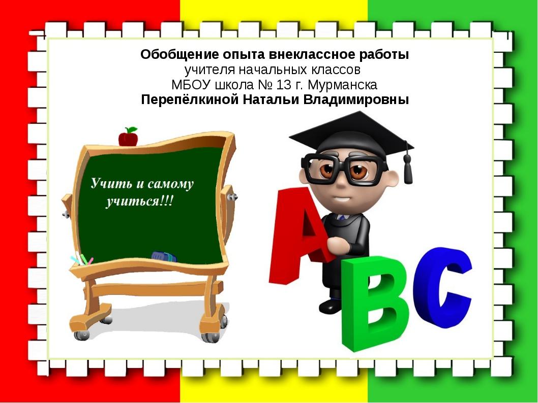 Обобщение опыта внеклассное работы учителя начальных классов МБОУ школа № 13...