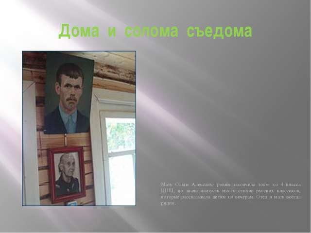 Дома и солома съедома Мать Ольги Александ- ровны закончила толь- ко 4 класса...