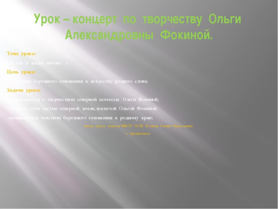 Урок – концерт по творчеству Ольги Александровны Фокиной. Тема урока: «О, как...
