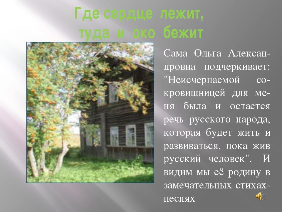 """Где сердце лежит, туда и око бежит Сама Ольга Алексан- дровна подчеркивает: """"..."""