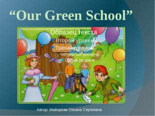 """Our Green School"" Автор: Майорова Оксана Сергеевна"