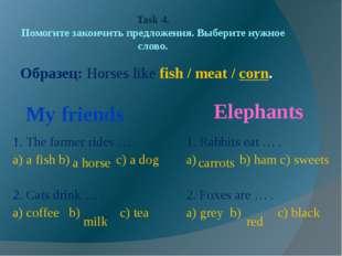 Task 4. Помогите закончить предложения. Выберите нужное слово. Образец: Horse