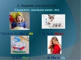 2. Задание для зрителей. Скажите, сколько кому лет. Образец: 1) She is six. 2