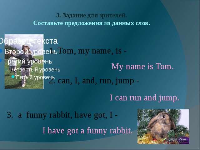 3. Задание для зрителей. Составьте предложения из данных слов. 1. Tom, my nam...