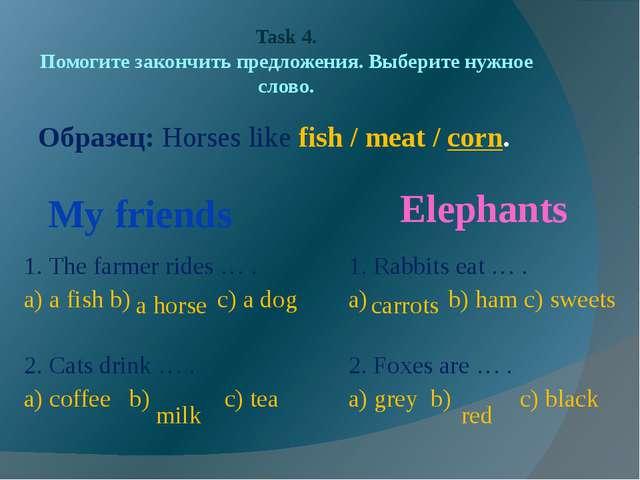 Task 4. Помогите закончить предложения. Выберите нужное слово. Образец: Horse...