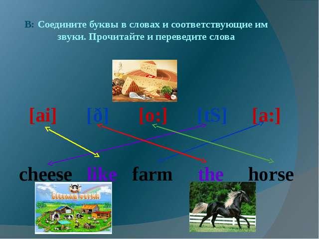 B: Соедините буквы в словах и соответствующие им звуки. Прочитайте и переведи...