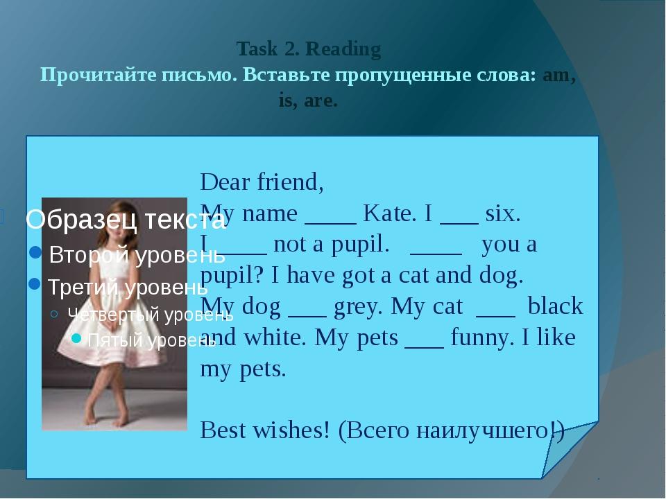 Task 2. Reading Прочитайте письмо. Вставьте пропущенные слова: am, is, are. D...