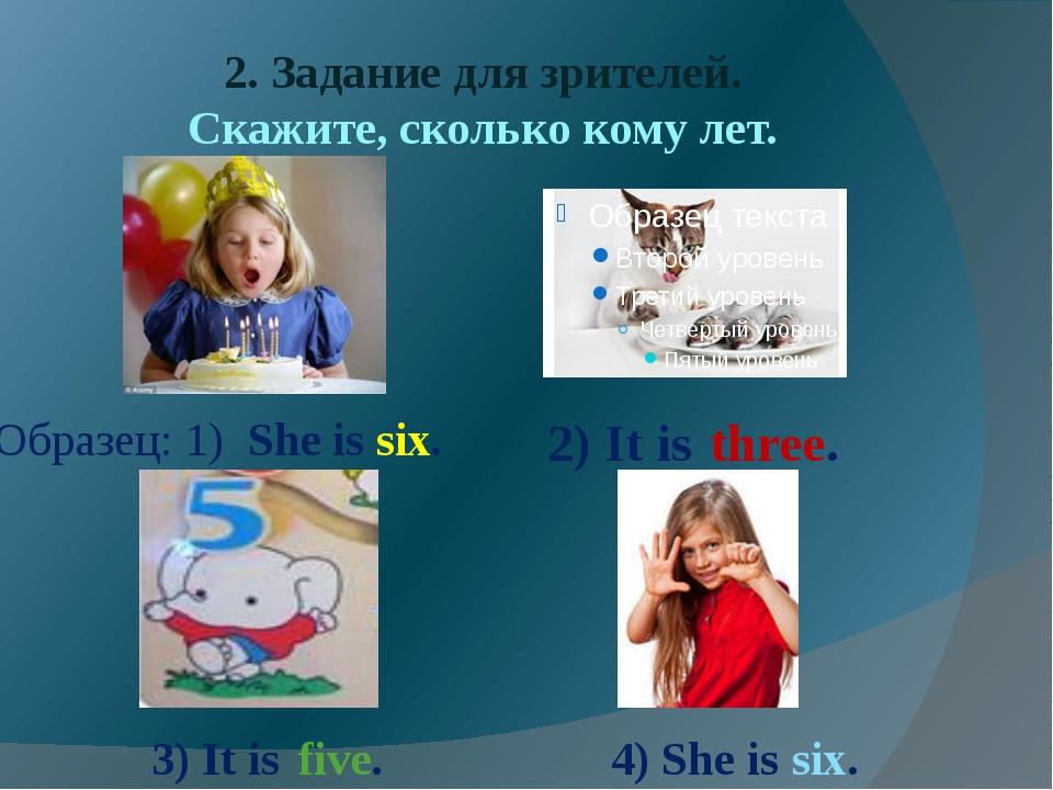 2. Задание для зрителей. Скажите, сколько кому лет. Образец: 1) She is six. 2...