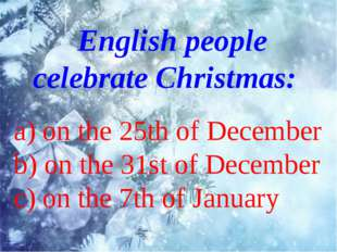 English people celebrate Christmas: a) on the 25th of December b) on the 31s