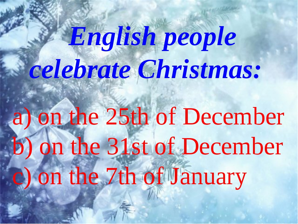 English people celebrate Christmas: a) on the 25th of December b) on the 31s...