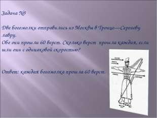 Задача №3 Две богомолки отправились из Москвы в Троице—Сергиеву лавру. Обе он