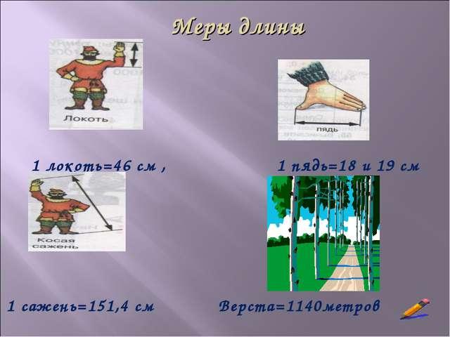 1 локоть=46 см , 1 пядь=18 и 19 см 1 сажень=151,4 см Верста=1140метров Меры д...