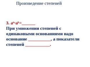 3. an·ak=______ При умножении степеней с одинаковыми основаниями надо основа