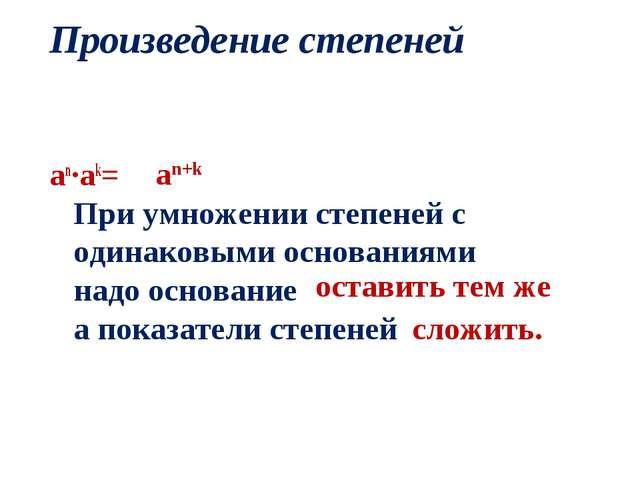 Произведение степеней an·ak= При умножении степеней с одинаковыми основаниями...