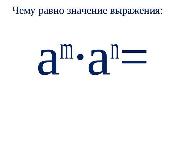 Чему равно значение выражения: аm∙аn=