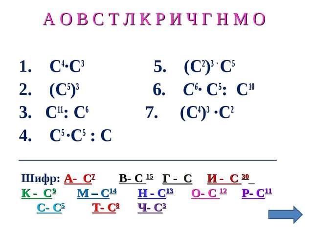 А О В С Т Л К Р И Ч Г Н М О 1. С4∙С3 5. (С2)3 ∙ С5 2. (С5)3 6. С6∙ С5: С10 3....