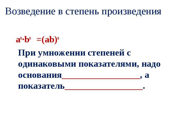 Возведение в степень произведения an·bn =(ab)n При умножении степеней с одина...