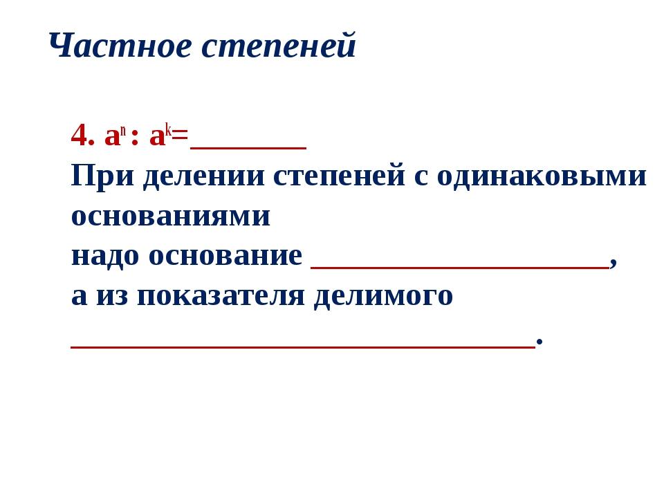Частное степеней 4. an : ak=_______ При делении степеней с одинаковыми основа...