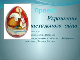 Проект Украшение пасхального яйца Руководитель: Сергиенко Марина Петровна Вып