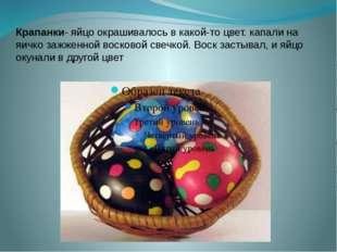 Крапанки- яйцо окрашивалось в какой-то цвет. капали на яичко зажженной восков