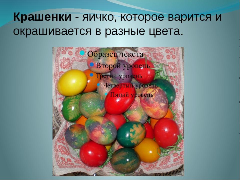 Крашенки - яичко, которое варится и окрашивается в разные цвета.