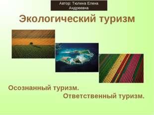 Экологический туризм Осознанный туризм. Ответственный туризм. Автор: Тюлина Е