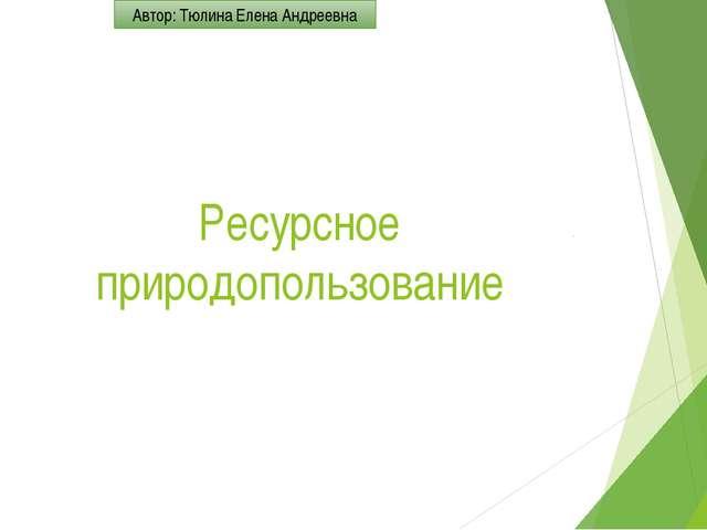 Ресурсное природопользование  Автор: Тюлина Елена Андреевна
