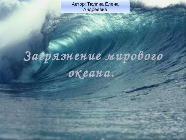 Загрязнение мирового океана. Автор: Тюлина Елена Андреевна
