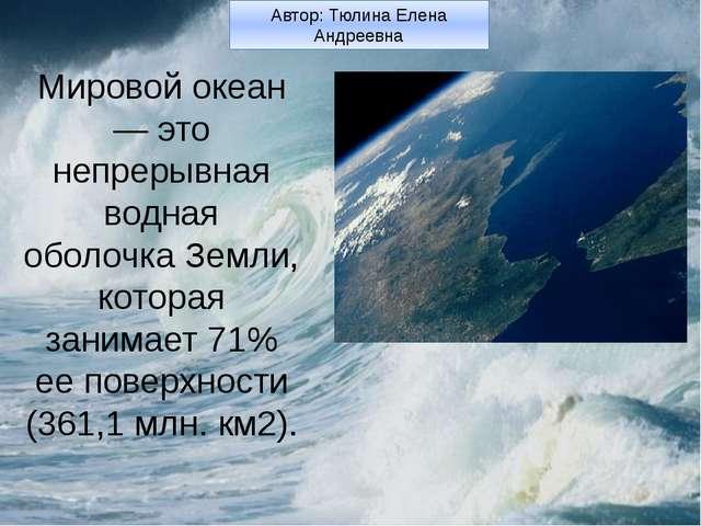 Мировой океан — это непрерывная водная оболочка Земли, которая занимает 71%...