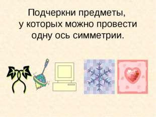 Подчеркни предметы, у которых можно провести одну ось симметрии.