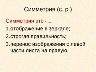 Симметрия (с. р.) Симметрия это - ... отображение в зеркале; строгая правильн