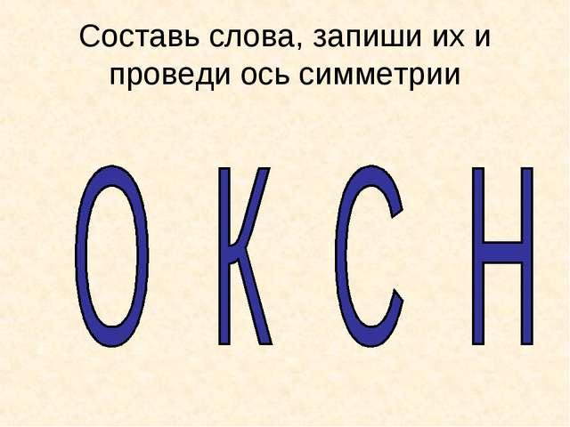 Составь слова, запиши их и проведи ось симметрии