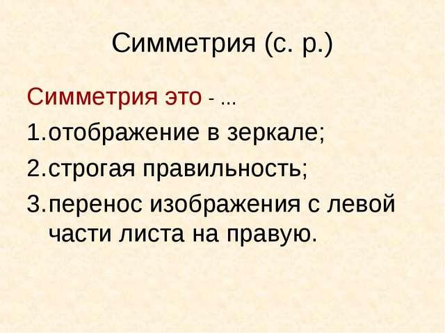 Симметрия (с. р.) Симметрия это - ... отображение в зеркале; строгая правильн...