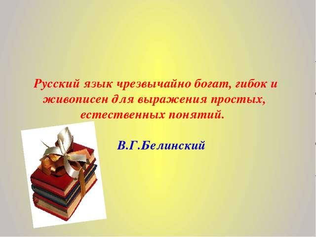 Русский язык чрезвычайно богат, гибок и живописен для выражения простых, ест...